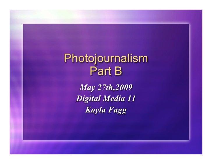 Photojournalism     Part B    May 27th,2009   Digital Media 11     Kayla Fagg