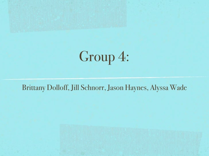 Group 4: Brittany Dolloff, Jill Schnorr, Jason Haynes, Alyssa Wade
