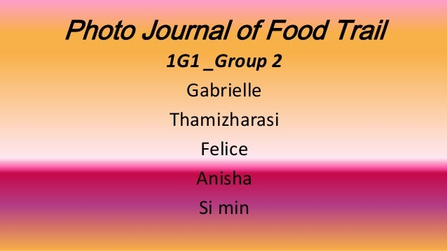 Photo Journal of Food Trail 1G1 _Group 2 Gabrielle Thamizharasi Felice Anisha Si min