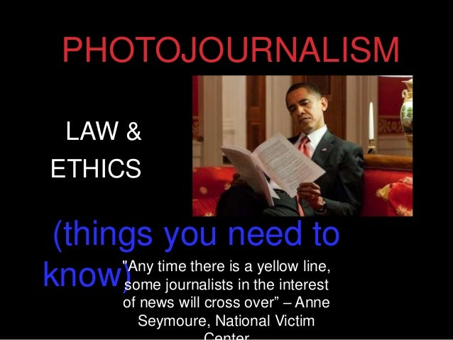 "PHOTOJOURNALISM (things you need to know) LAW & ETHICS ""Any time there is a yellow line, some journalists in the interest ..."