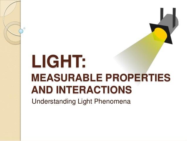 LIGHT: MEASURABLE PROPERTIES AND INTERACTIONS Understanding Light Phenomena