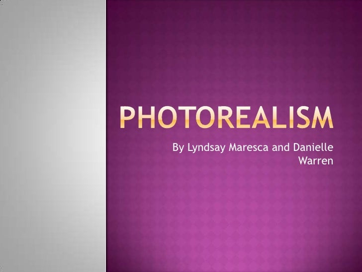 photorealism<br />By Lyndsay Maresca and Danielle Warren<br />