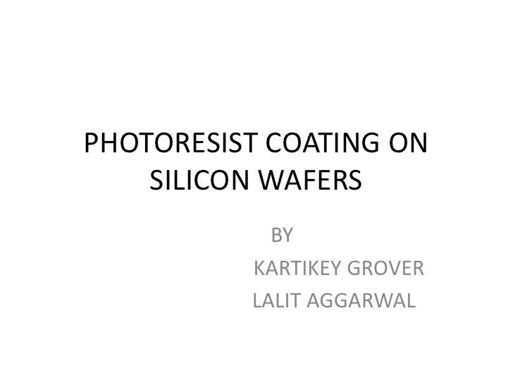PHOTORESIST COATING ON    SILICON WAFERS            BY          KARTIKEY GROVER          LALIT AGGARWAL