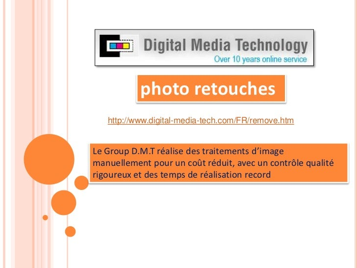 photo retouches<br />http://www.digital-media-tech.com/FR/remove.htm<br />Le Group D.M.T réalise des traitements d'image m...