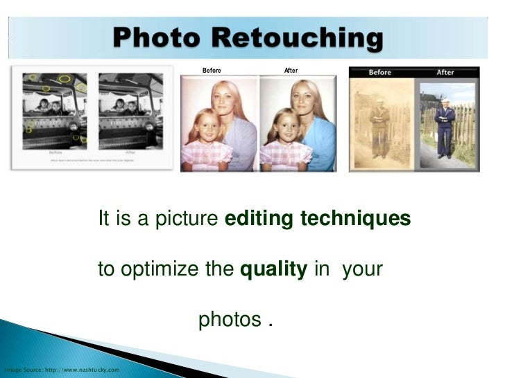 Photo Retouching<br />        Before                                        After<br />It is a picture editing techniques ...