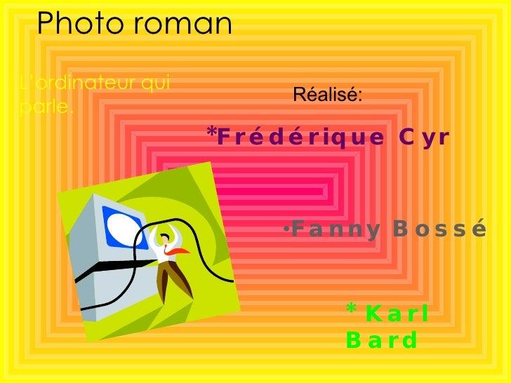 Photo roman *Frédérique Cyr   <ul><li>Fanny Bossé </li></ul>* Karl Bard L'ordinateur qui parle. Réalisé: