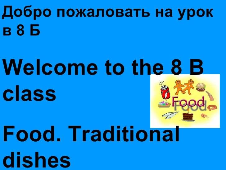 Добро пожаловать на урок в 8 Б Welcome to the 8 B  class Food. Traditional dishes