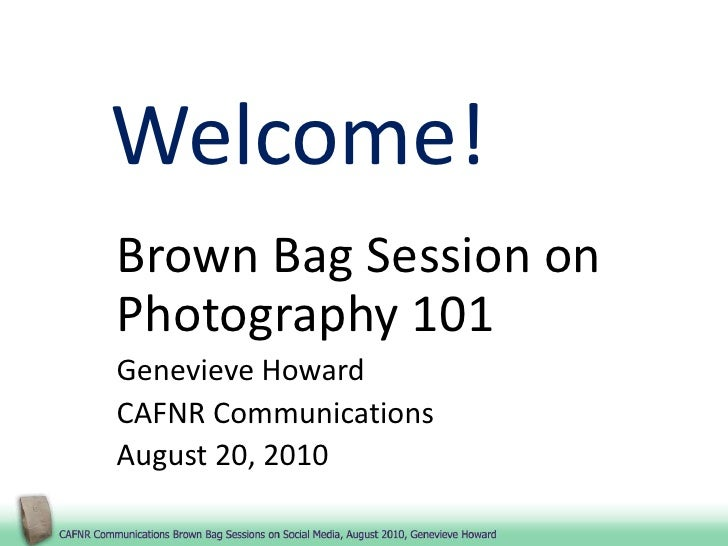 Welcome!<br />Brown Bag Session on Photography 101<br />Genevieve Howard<br />CAFNR Communications<br />August 20, 2010<br />