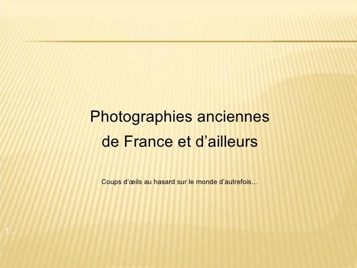 1 .-  Photographies anciennes de France et d'ailleurs Coups d'œils au hasard sur le monde d'autrefois…