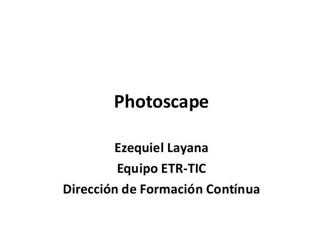 Photoscape        Ezequiel Layana         Equipo ETR-TICDirección de Formación Contínua
