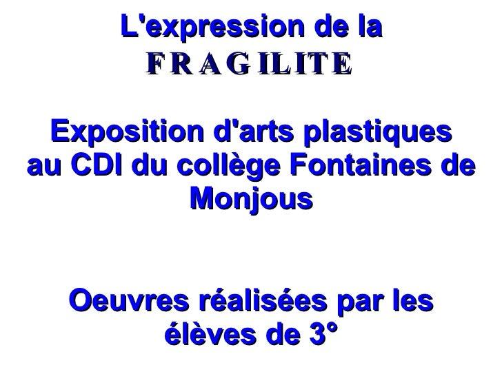 L'expression de la  FRAGILITE Exposition d'arts plastiques au CDI du collège Fontaines de Monjous Oeuvres réalisées par le...