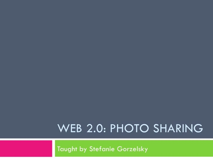 WEB 2.0: PHOTO SHARING Taught by Stefanie Gorzelsky