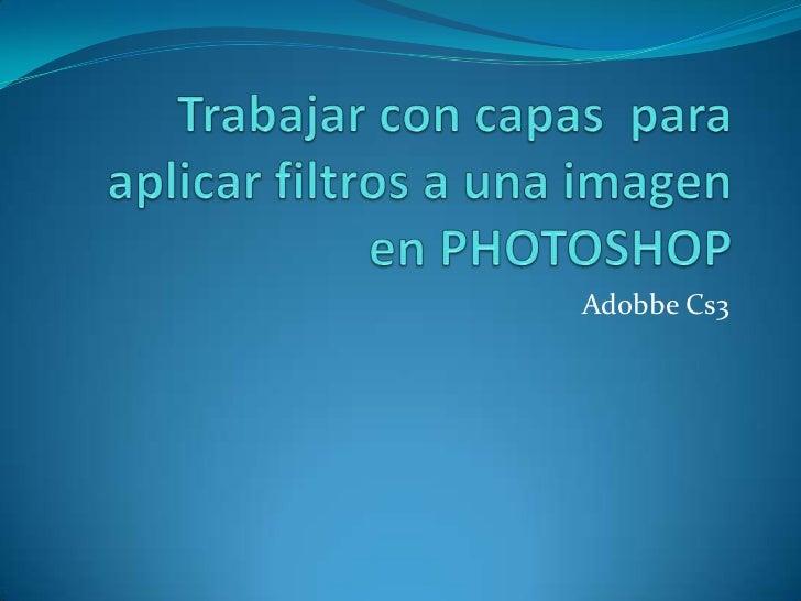 Trabajar con capas  para aplicar filtros a una imagen en PHOTOSHOP<br />Adobbe Cs3<br />