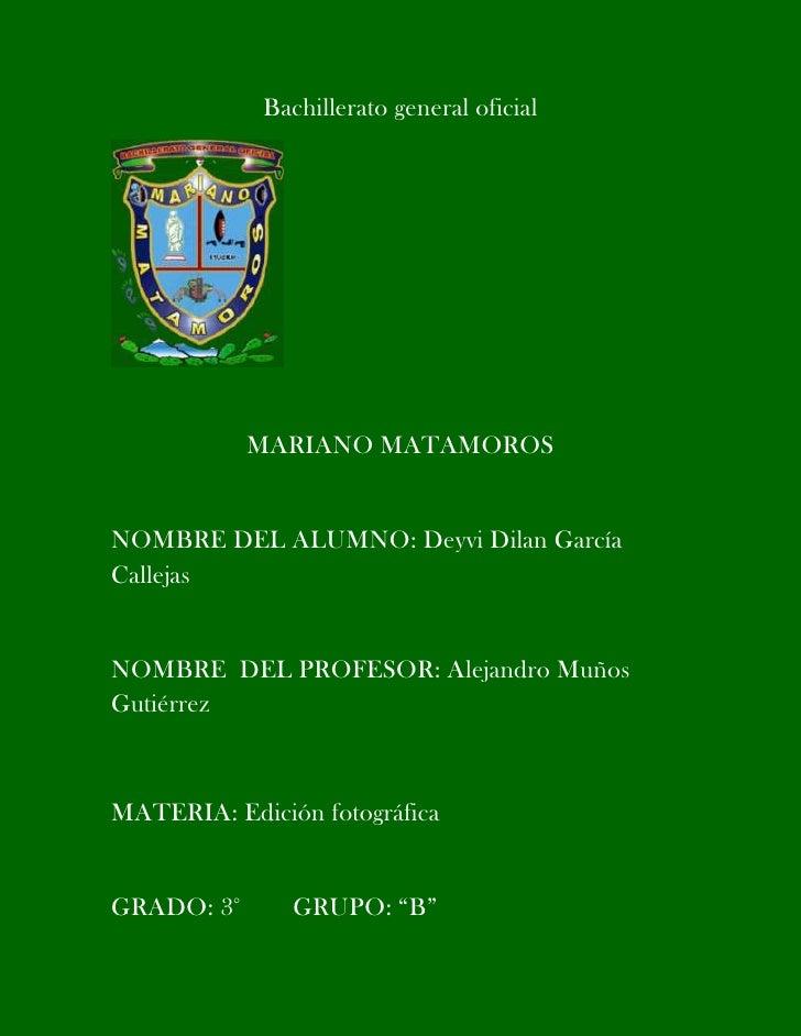 Bachillerato general oficial            MARIANO MATAMOROSNOMBRE DEL ALUMNO: Deyvi Dilan GarcíaCallejasNOMBRE DEL PROFESOR:...
