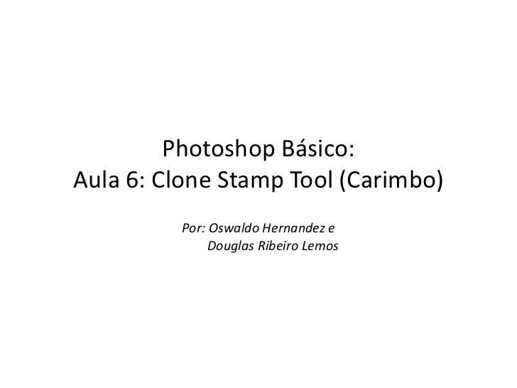 Photoshop Básico:Aula 6: Clone Stamp Tool (Carimbo)         Por: Oswaldo Hernandez e              Douglas Ribeiro Lemos