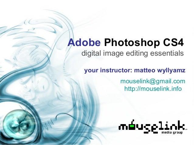 Adobe Photoshop CS4 digital image editing essentials your instructor: matteo wyllyamz mouselink@gmail.com http://mouselink...