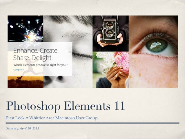 Saturday, April 20, 2013Photoshop Elements 11First Look•Whittier Area Macintosh User Group