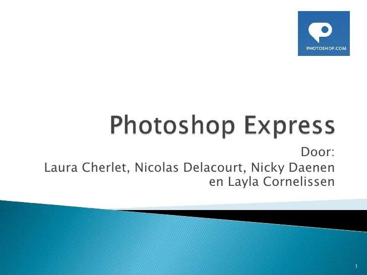 Photoshop Express<br />Door:<br /> Laura Cherlet, Nicolas Delacourt, Nicky Daenen en LaylaCornelissen<br />1<br />