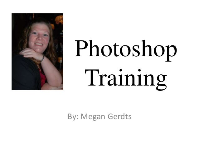 Photoshop Training By: Megan Gerdts