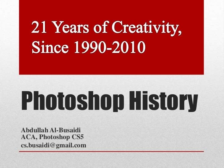 Photoshop HistoryAbdullah Al-BusaidiACA, Photoshop CS5cs.busaidi@gmail.com