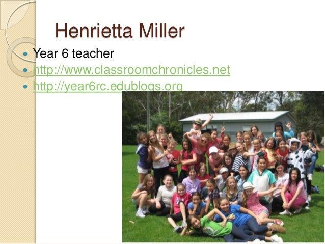 Henrietta Miller  Year 6 teacher  http://www.classroomchronicles.net  http://year6rc.edublogs.org