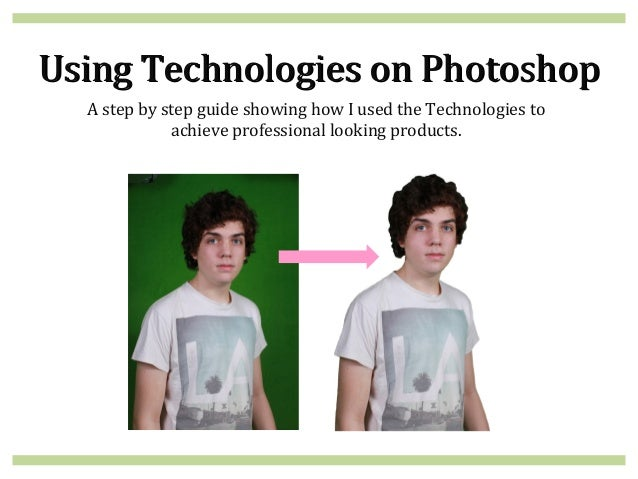 Using Technologies on Photoshop  A step by step guide showing how I used the Technologies to             achieve professio...