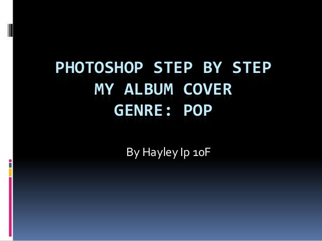 PHOTOSHOP STEP BY STEP    MY ALBUM COVER      GENRE: POP       By Hayley Ip 10F