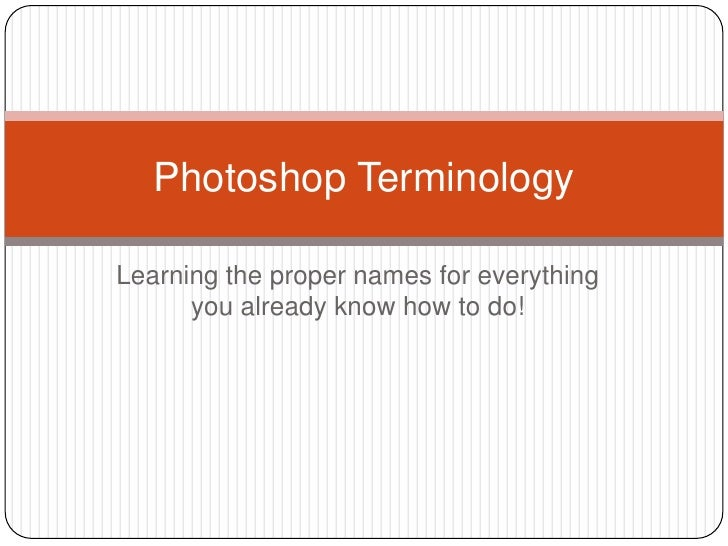 Learning the proper names for everything you already know how to do!<br />Photoshop Terminology<br />