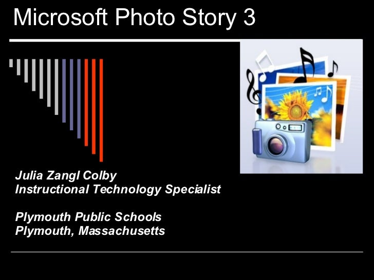 Microsoft Photo Story 3 Julia Zangl Colby Instructional Technology Specialist Plymouth Public Schools Plymouth, Massachuse...