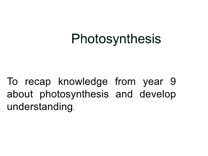 To recap knowledge from year 9 about photosynthesis and develop understanding .