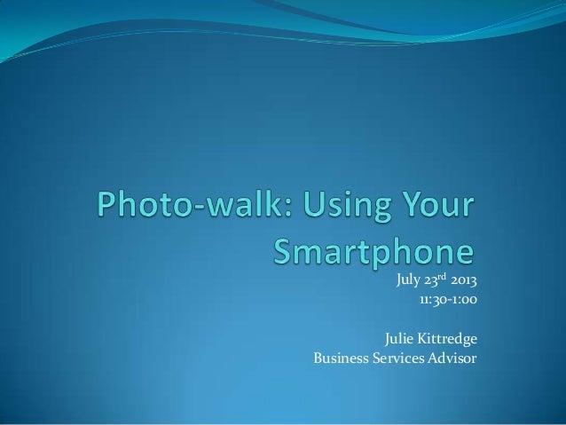 July 23rd 2013 11:30-1:00 Julie Kittredge Business Services Advisor