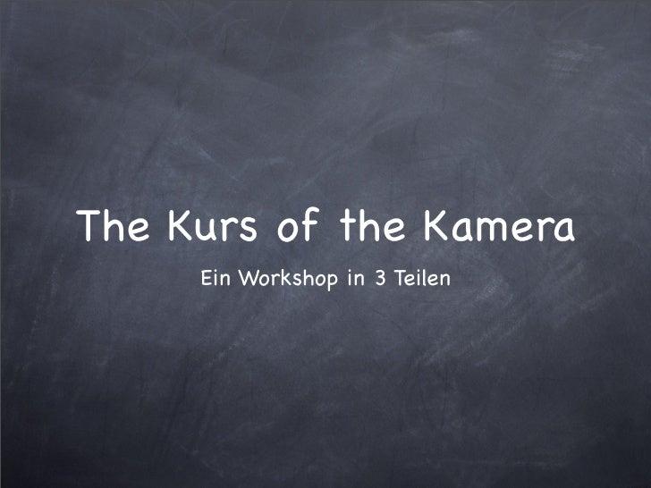 The Kurs of the Kamera      Ein Workshop in 3 Teilen
