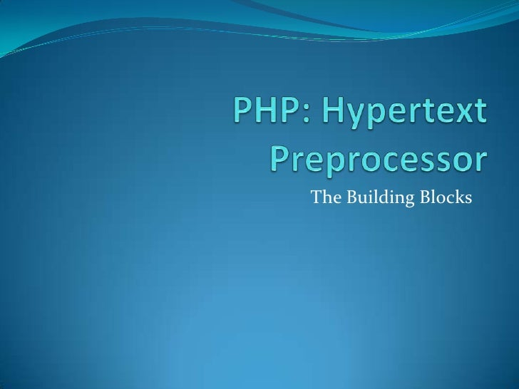 PHP: Hypertext Preprocessor<br />The Building Blocks<br />