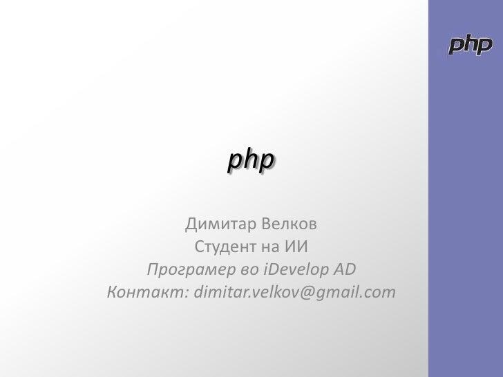 php<br />Димитар Велков <br />Студент на ИИ<br />ПрограмервоiDevelop AD<br />Контакт: dimitar.velkov@gmail.com<br />