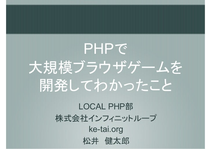 PHPで 大規模ブラウザゲームを  開発してわかったこと     LOCAL PHP部  株式会社インフィニットループ       ke-tai.org      松井 健太郎