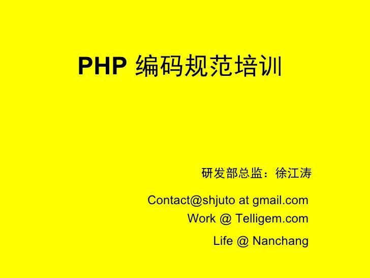 PHP 编码规范培训               研发部总监:徐江涛     Contact@shjuto at gmail.com          Work @ Telligem.com               Life @ Nanch...