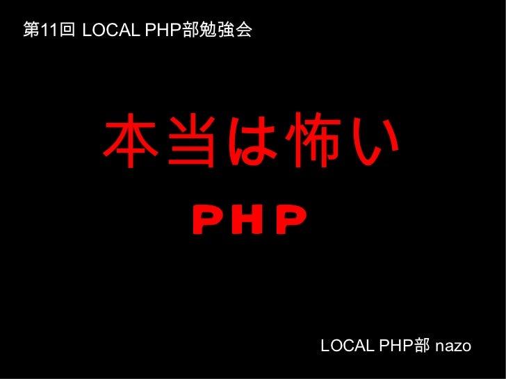 本当は怖い PHP 第 11 回  LOCAL PHP 部勉強会 LOCAL PHP 部  nazo