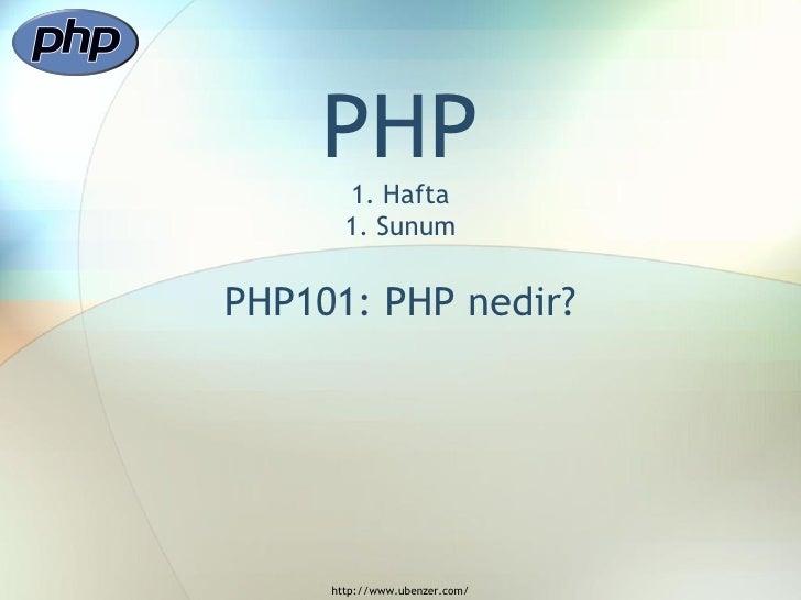 PHP        1. Hafta        1. Sunum   PHP101: PHP nedir?          http://www.ubenzer.com/