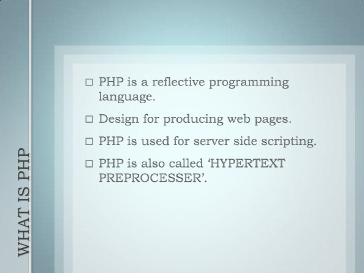 WHAT IS PHP<br />PHP is a reflective programming language.<br />Design for producing web pages.<br />PHP is used for serve...