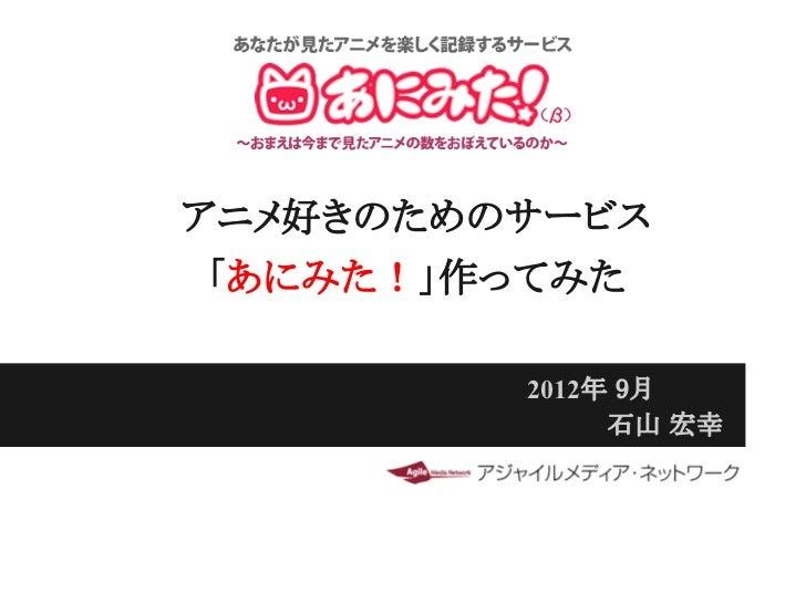アニメ好きのためのサービス 「あにみた!」作ってみた         2012年 9月              石山 宏幸
