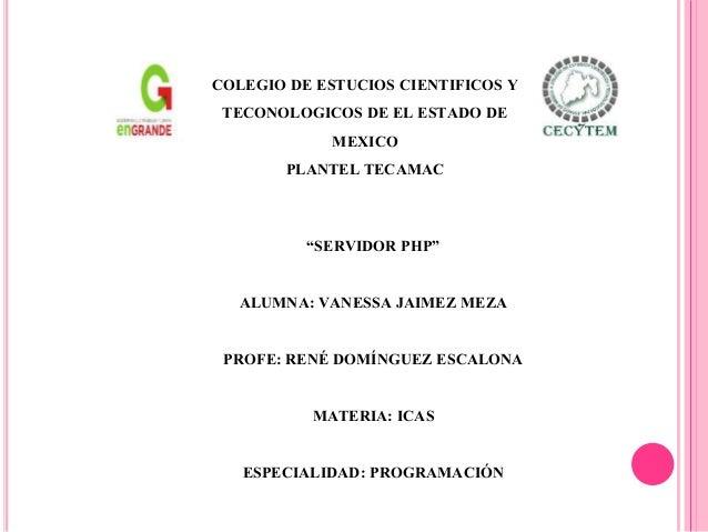 """""""SERVIDOR PHP"""" ALUMNA: VANESSA JAIMEZ MEZA PROFE: RENÉ DOMÍNGUEZ ESCALONA MATERIA: ICAS ESPECIALIDAD: PROGRAMACIÓN COLEGIO..."""