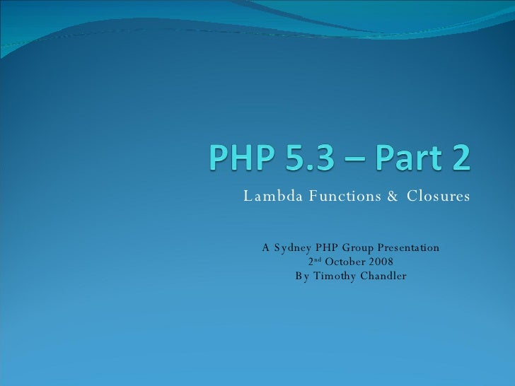 Lambda Functions & Closures A Sydney PHP Group Presentation 2 nd  October 2008 By Timothy Chandler