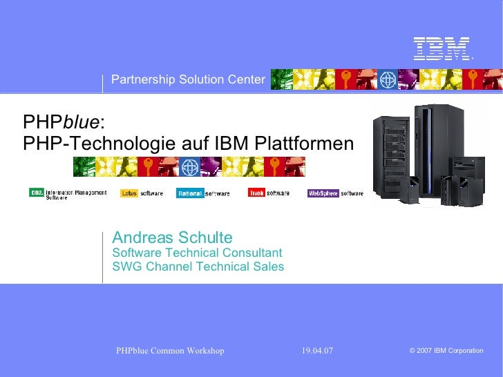 PHP blue :  PHP-Technologie auf IBM Plattformen Andreas Schulte Software Technical Consultant SWG Channel Technical Sales
