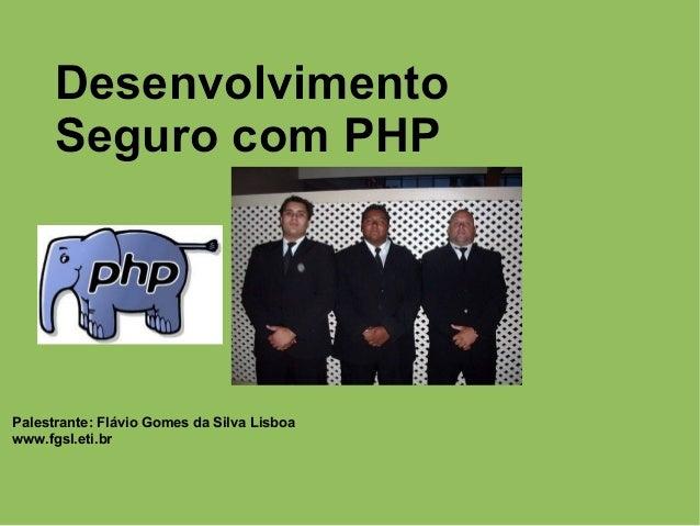 Desenvolvimento Seguro com PHP Palestrante: Flávio Gomes da Silva Lisboa www.fgsl.eti.br Desenvolvimento Seguro com PHP