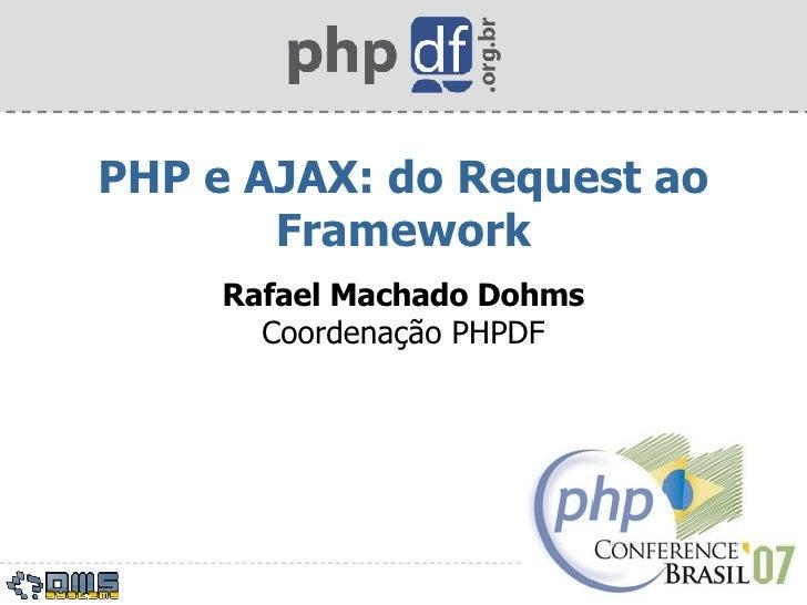 PHP e AJAX: do Request ao Framework Rafael Machado Dohms Coordenação PHPDF