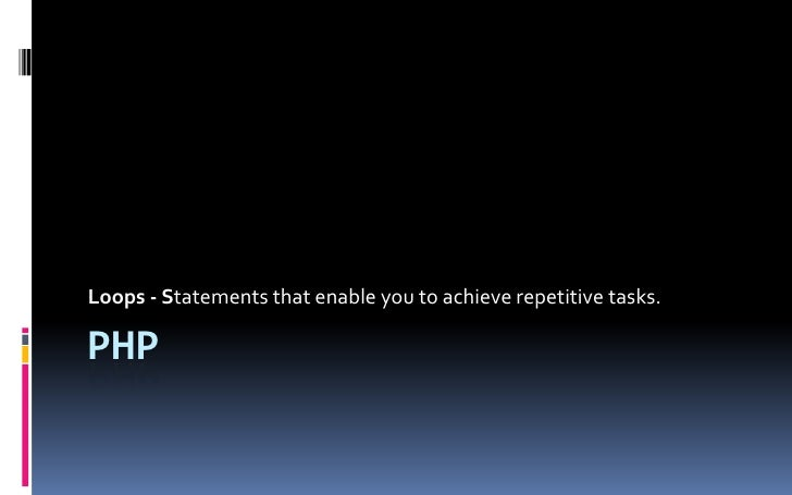 PHP<br />Loops - Statements that enable you to achieve repetitive tasks.<br />