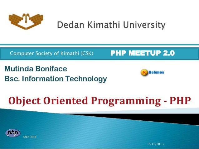 8/16/2013 Mutinda Boniface Bsc. Information Technology Computer Society of Kimathi (CSK) PHP MEETUP 2.0 Object Oriented Pr...