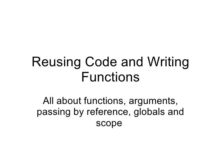 Reusing Code and Writing Functions All about functions, arguments, passing by reference, globals and scope
