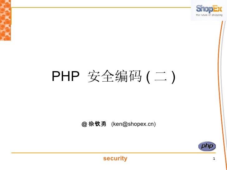 PHP  安全编码 ( 二 ) @ 徐钦勇   (ken@shopex.cn)