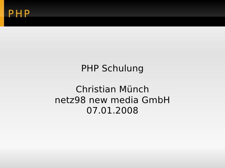 PHP               PHP Schulung            Christian Münch       netz98 new media GmbH             07.01.2008